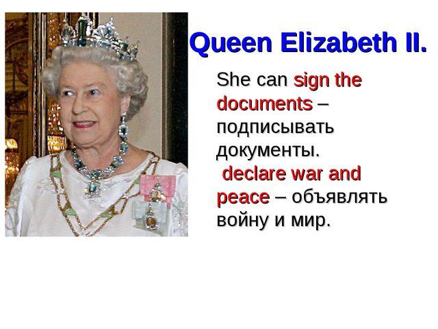 Queen Elizabeth II. She can sign the documents – подписывать документы. decla...