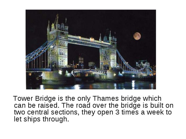 Tower Bridge is the only Thames bridge which can be raised. The road over th...