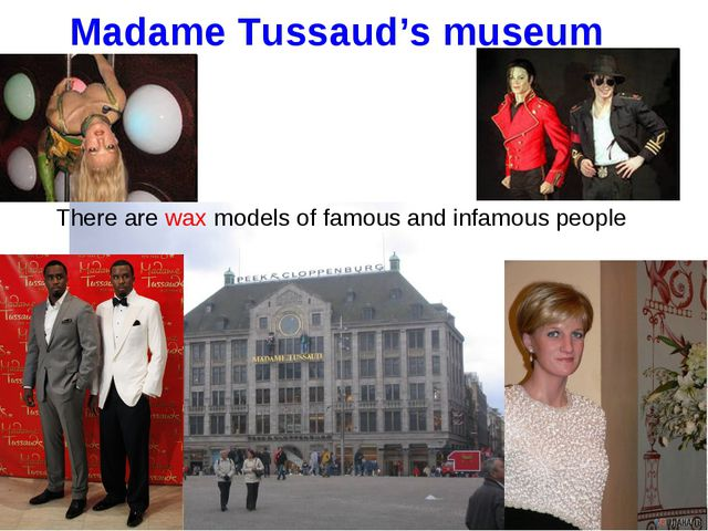 Madame Tussaud's museum There are wax models of famous and infamous people