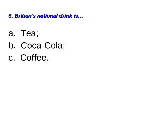6. Britain's national drink is… a. Tea; b. Coca-Cola; c. Coffee.