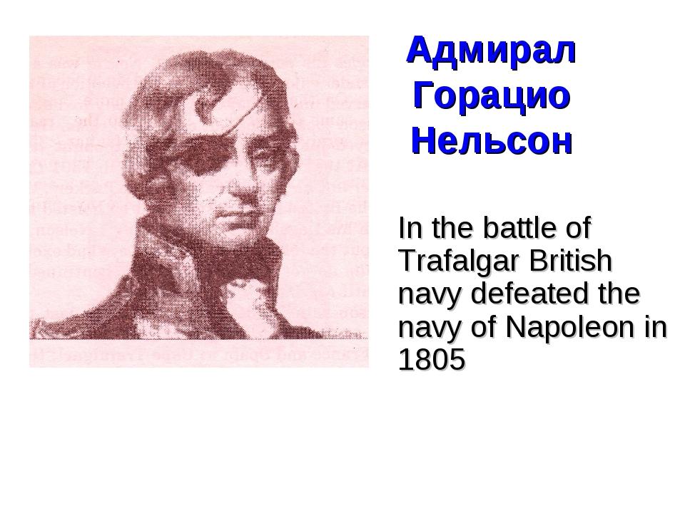 Адмирал Горацио Нельсон In the battle of Trafalgar British navy defeated the...