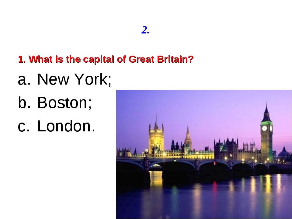 2. 1. What is the capital of Great Britain? New York; Boston; London.