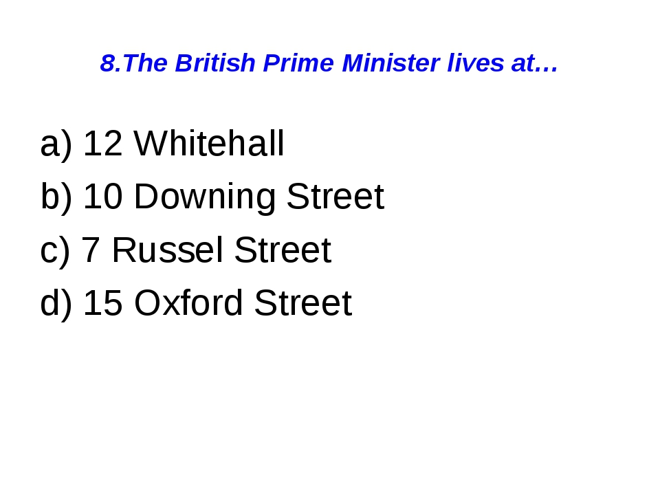 8.The British Prime Minister lives at… a) 12 Whitehall b) 10 Downing Street c...