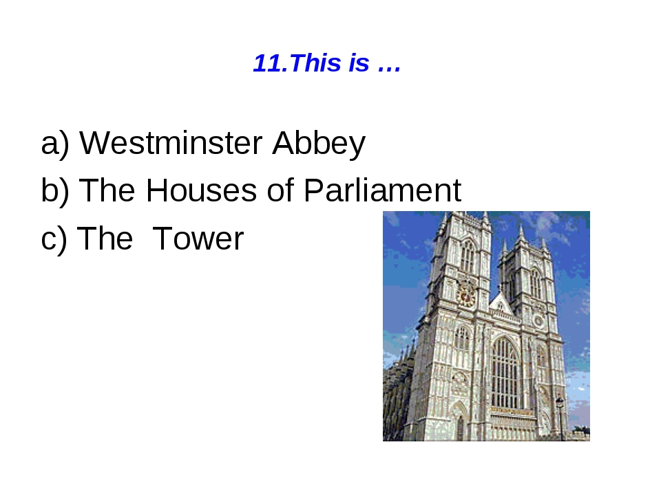 11.This is … a) Westminster Abbey b) The Houses of Parliament c) The Tower
