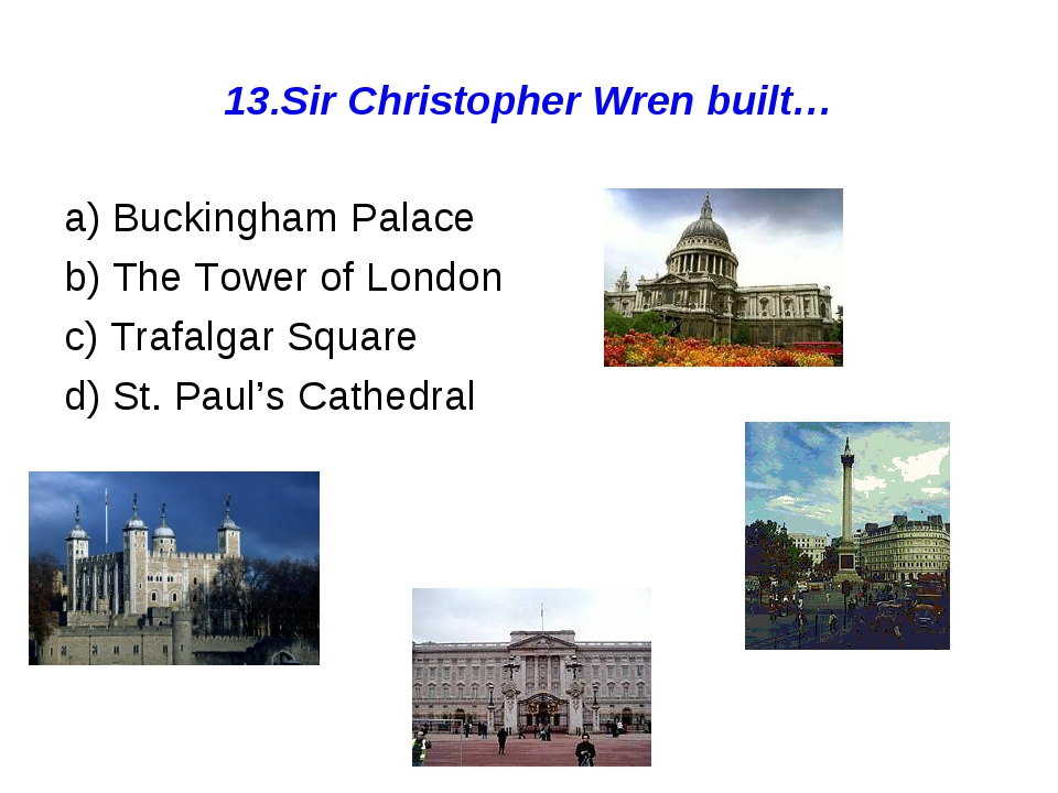 13.Sir Christopher Wren built… a) Buckingham Palace b) The Tower of London c)...