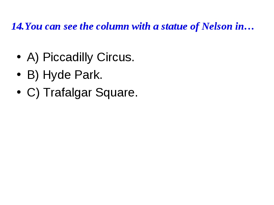 14.You can see the column with a statue of Nelson in… A) Piccadilly Circus. B...