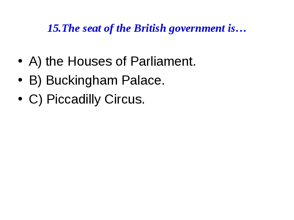 15.The seat of the British government is… A) the Houses of Parliament. B) Buc...