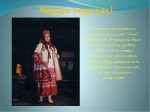 Шушун (шушпан) Демисезонное пальто или длинный халат, распашной вид одежды. В