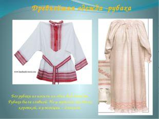 Древнейшая одежда -рубаха Без рубахи не носили ни один вид одежды. Рубаха был