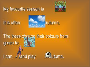 My favourite season is . It is often in autumn. The trees change their colour