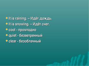 It is raining. – Идёт дождь. It is snowing. – Идёт снег. cool - прохладно qui