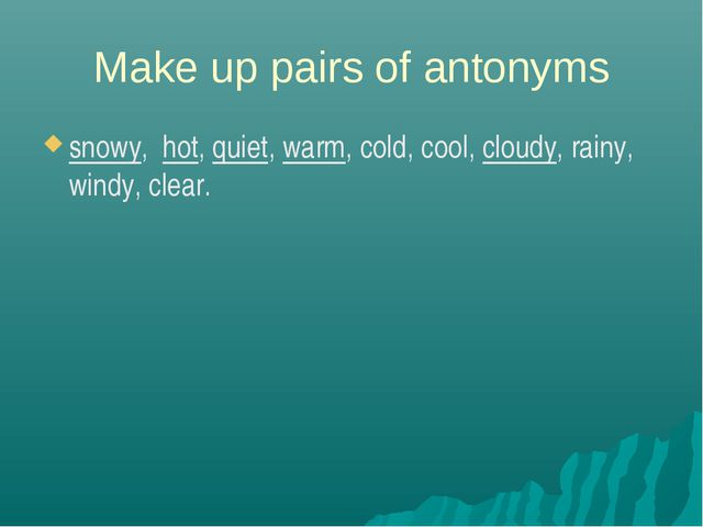 Make up pairs of antonyms snowy, hot, quiet, warm, cold, cool, cloudy, rainy,...
