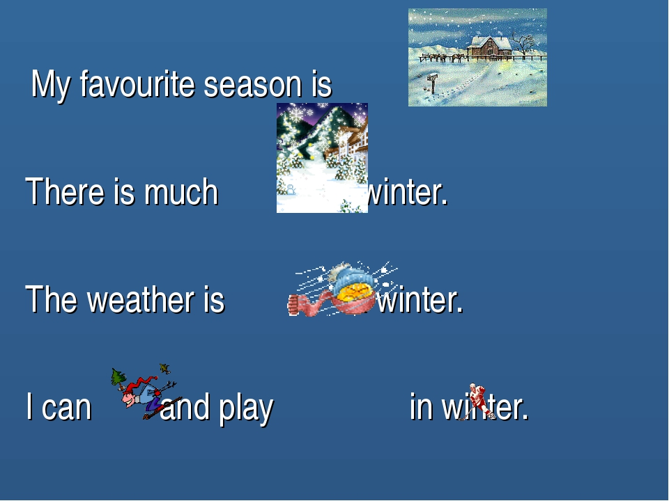 My favourite season is . There is much in winter. The weather is in winter....