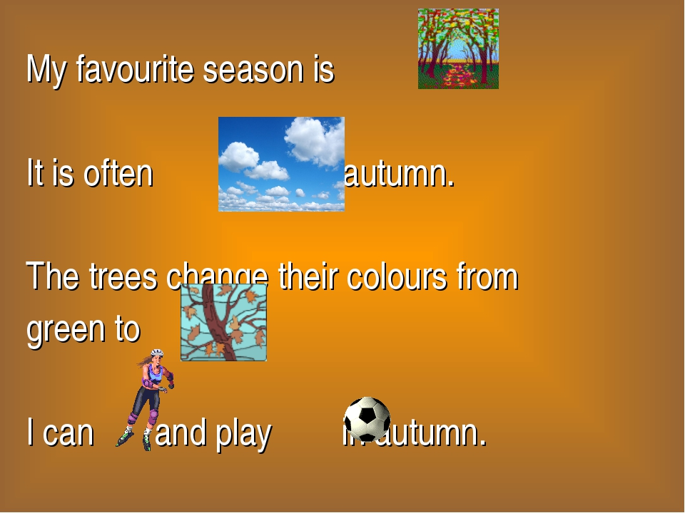 My favourite season is . It is often in autumn. The trees change their colour...