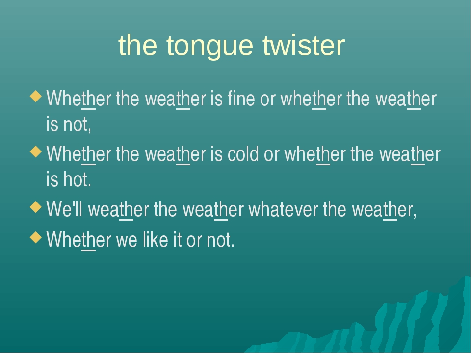 the tongue twister Whether the weather is fine or whether the weather is not,...