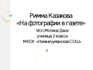Римма Казакова «На фотографии в газете» Исп.Мотина Дана ученица 2 класса МКОУ