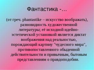 Фантастика -… (от греч. phantastike – искусство воображать), разновидность ху