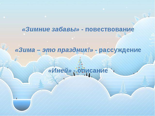 «Зимние забавы» - повествование «Зима – это праздник!» - рассуждение «Иней»...
