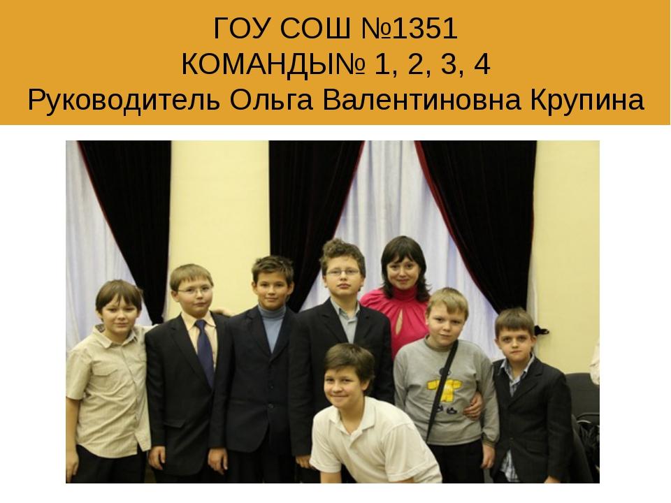 ГОУ СОШ №1351 КОМАНДЫ№ 1, 2, 3, 4 Руководитель Ольга Валентиновна Крупина