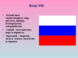 Флаг РФ Белый цвет символизирует мир, чистоту, правду, благородство, соверше
