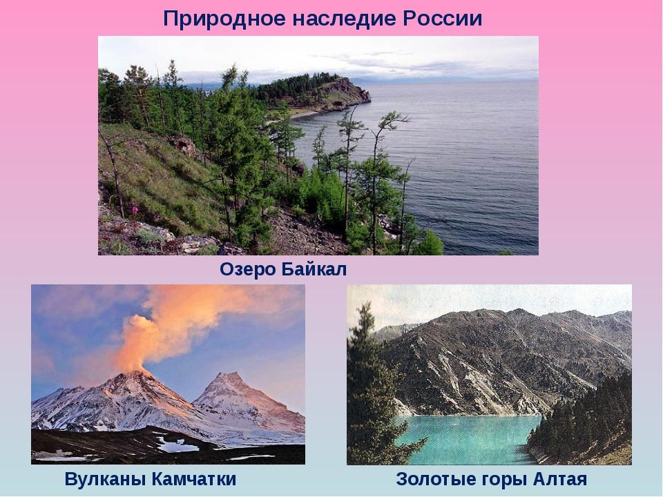 Природное наследие России Озеро Байкал Вулканы Камчатки Золотые горы Алтая