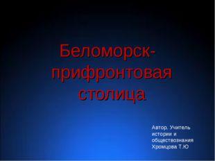 Беломорск- прифронтовая столица Автор. Учитель истории и обществознания Хром
