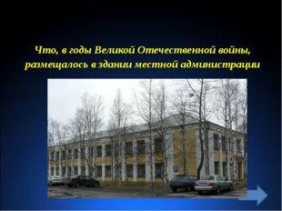 Что, в годы Великой Отечественной войны, размещалось в здании местной админис