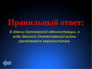Правильный ответ: В здании Беломорской администрации, в годы Великой Отечеств