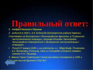Правильный ответ: Андрей Никитич Пашков родился в 1920 г. в д. Ендогуба Бело