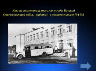 Кто из знаменитых хирургов, в годы Великой Отечественной войны работал в эвак