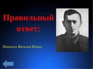 Правильный ответ: Ивашкин Василий Ильич