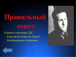 Правильный ответ: Первый секретарь ЦК комсомола Карелии Юрий Владимирович Ан