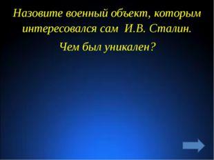 Назовите военный объект, которым интересовался сам И.В. Сталин. Чем был уника
