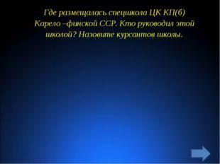 Где размещалась спецшкола ЦК КП(б) Карело –финской ССР. Кто руководил этой шк