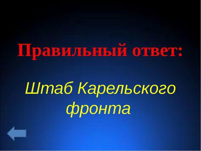 Правильный ответ: Штаб Карельского фронта
