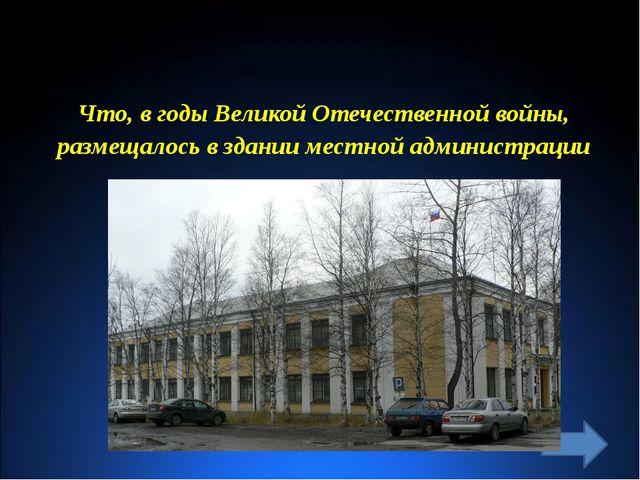 Что, в годы Великой Отечественной войны, размещалось в здании местной админис...
