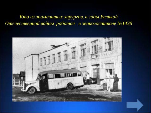 Кто из знаменитых хирургов, в годы Великой Отечественной войны работал в эвак...