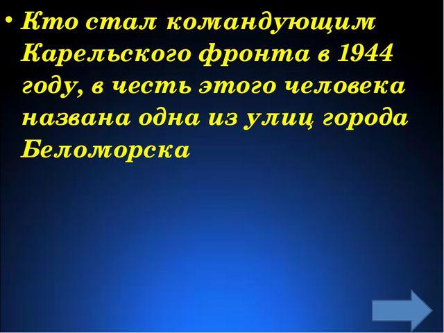 Кто стал командующим Карельского фронта в 1944 году, в честь этого человека...