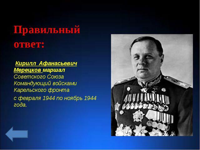 Правильный ответ: Кирилл Афанасьевич Мерецков маршал Советского Союза Команд...