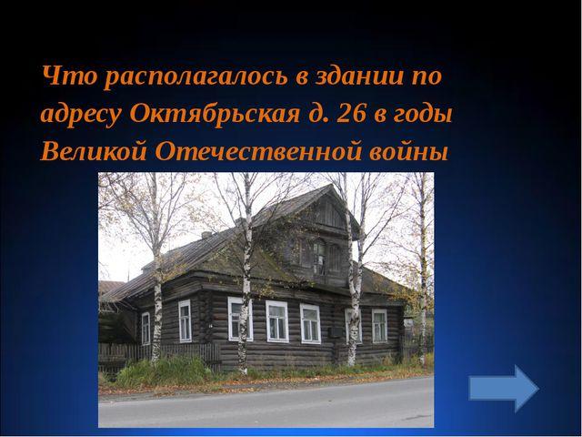 Что располагалось в здании по адресу Октябрьская д. 26 в годы Великой Отечес...