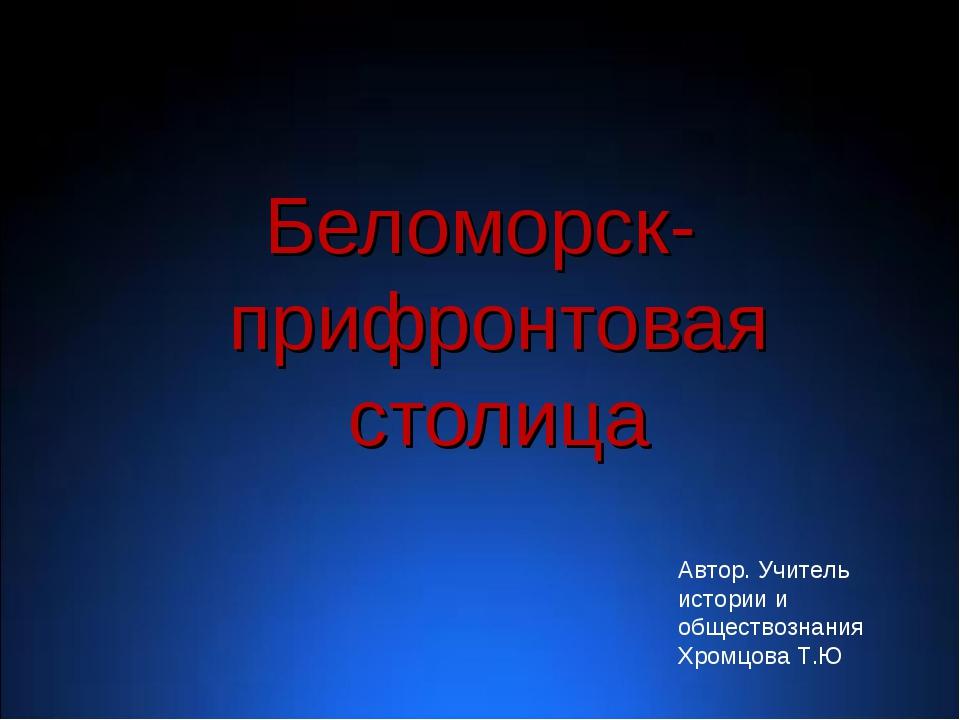Беломорск- прифронтовая столица Автор. Учитель истории и обществознания Хром...