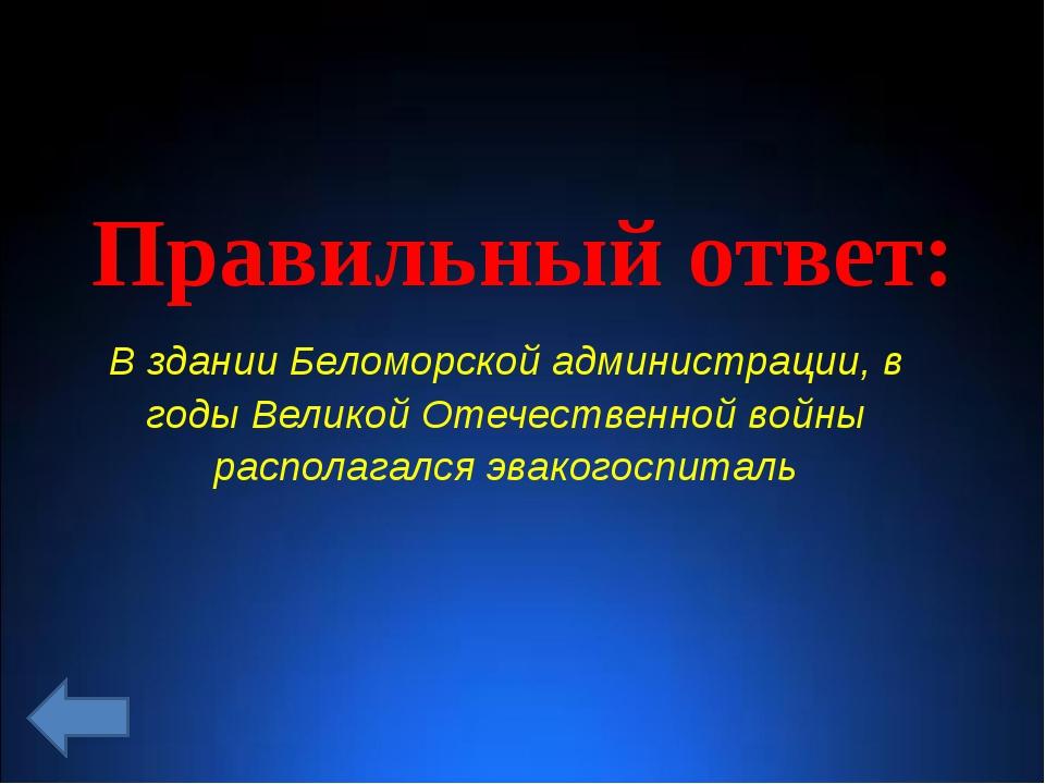 Правильный ответ: В здании Беломорской администрации, в годы Великой Отечеств...
