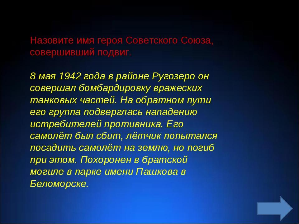 Назовите имя героя Советского Союза, совершивший подвиг. 8 мая 1942 года в ра...