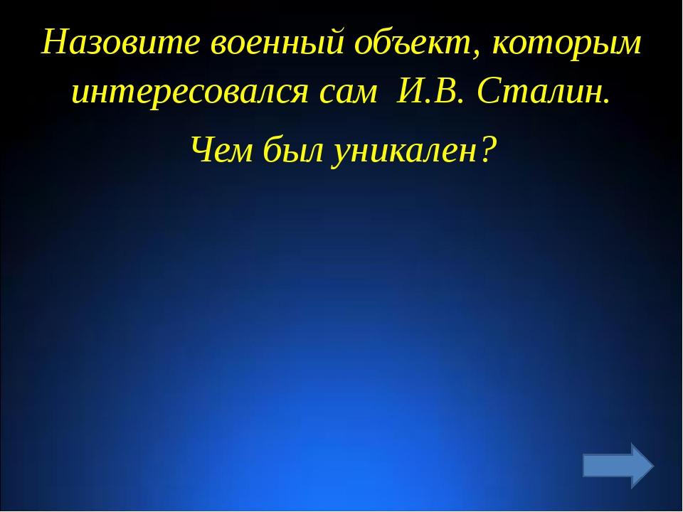 Назовите военный объект, которым интересовался сам И.В. Сталин. Чем был уника...