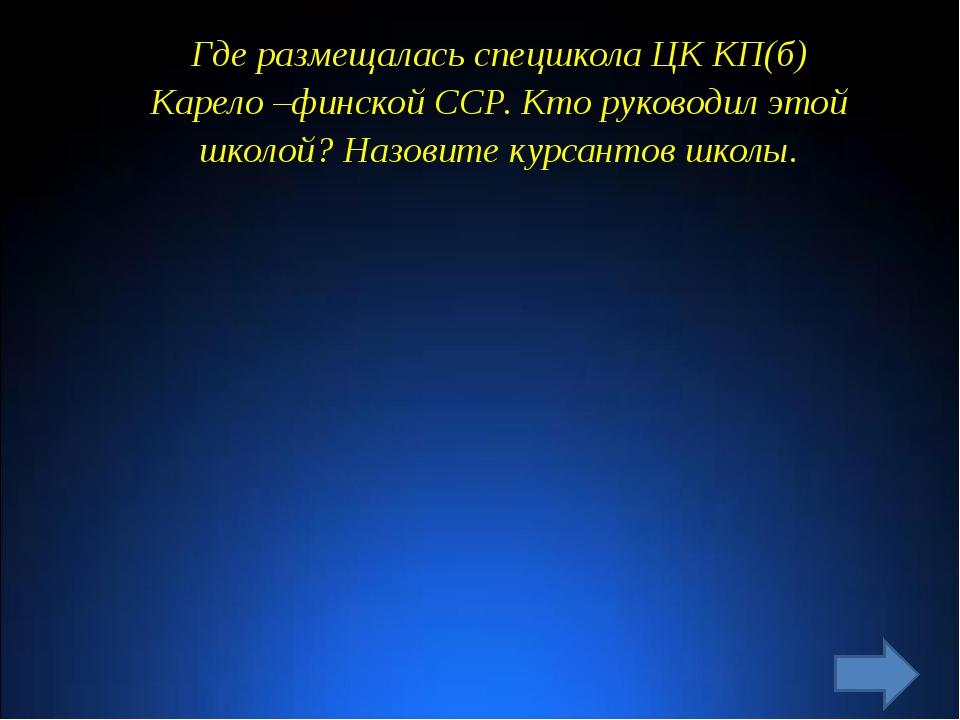 Где размещалась спецшкола ЦК КП(б) Карело –финской ССР. Кто руководил этой шк...