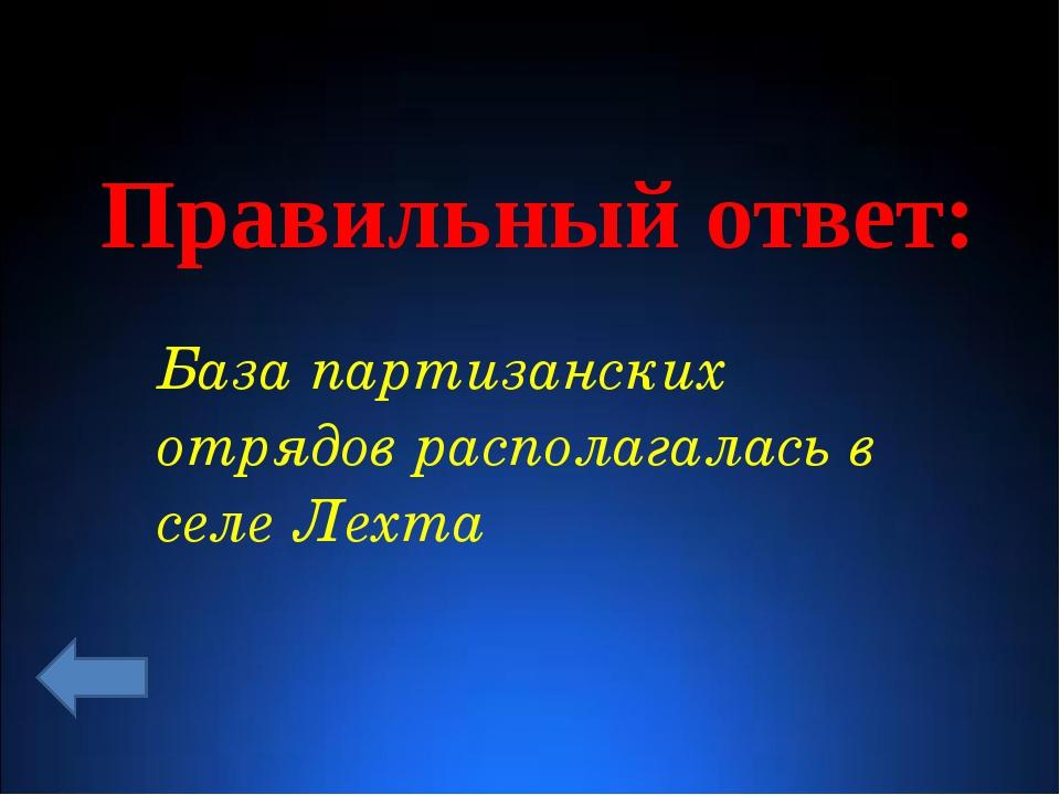 Правильный ответ: База партизанских отрядов располагалась в селе Лехта