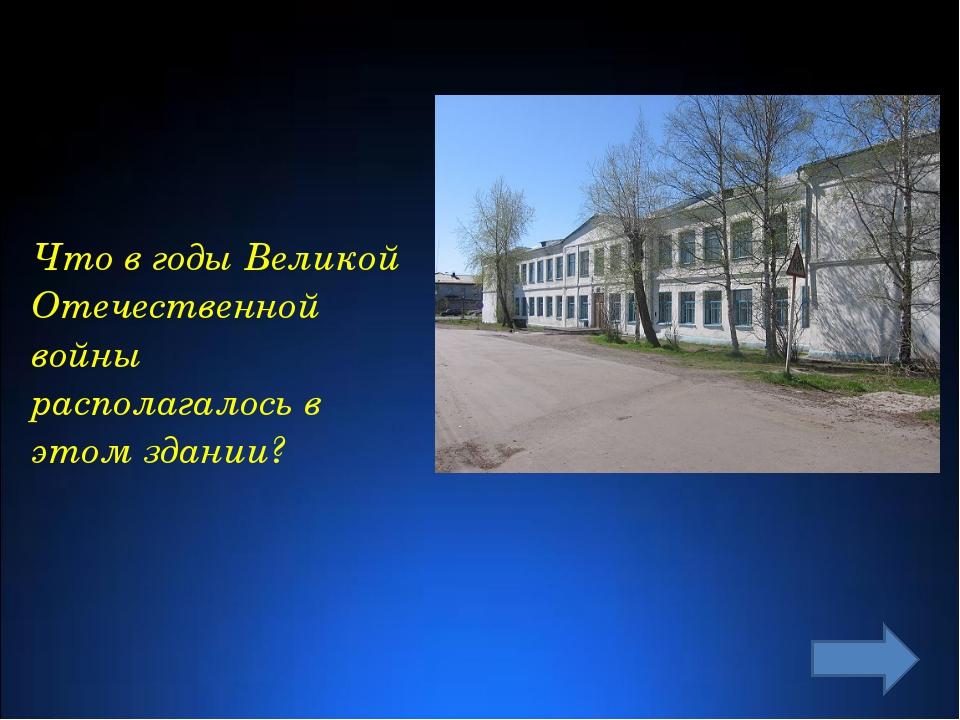 Что в годы Великой Отечественной войны располагалось в этом здании?