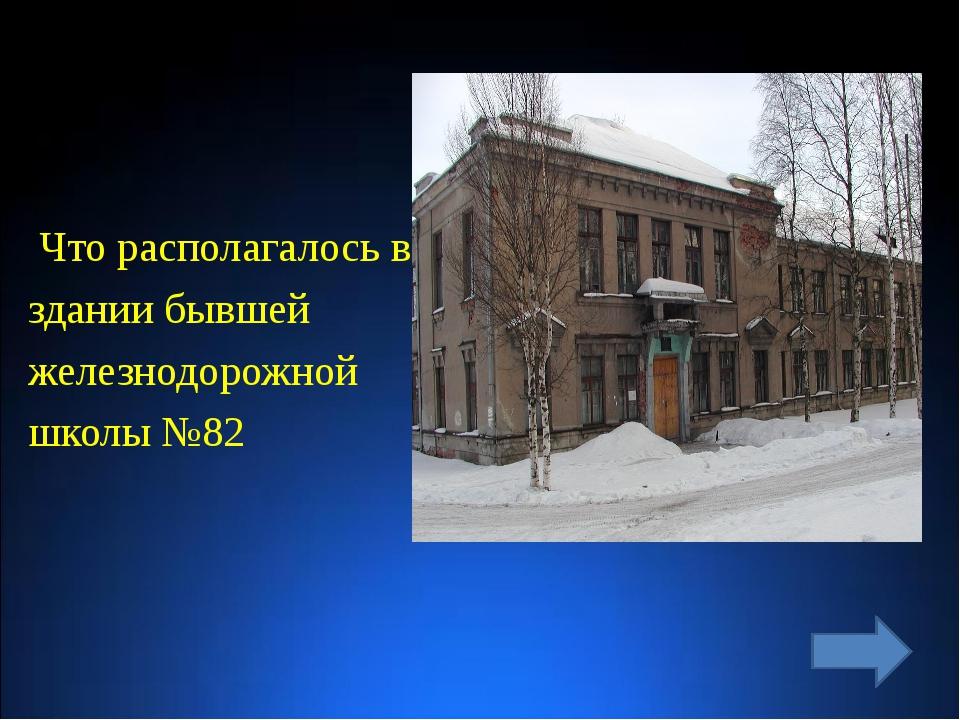 Что располагалось в здании бывшей железнодорожной школы №82