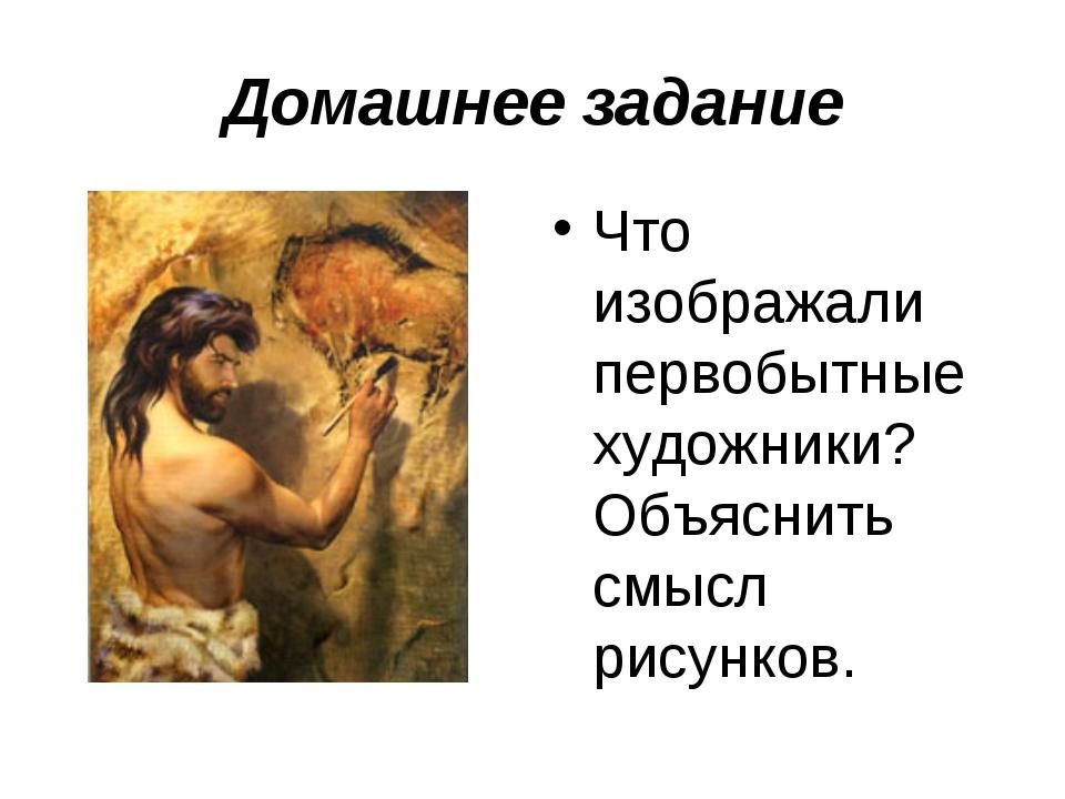 Домашнее задание Что изображали первобытные художники? Объяснить смысл рисунк...