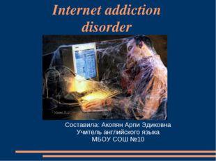 Internet addiction disorder Составила: Акопян Арпи Эдиковна Учитель английско